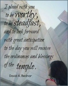 I plead with you to be worthy, to be steadfast, and to look forward with great anticipation to the day you will receive the ordinances and blessings of the temple. - David A. Bednar