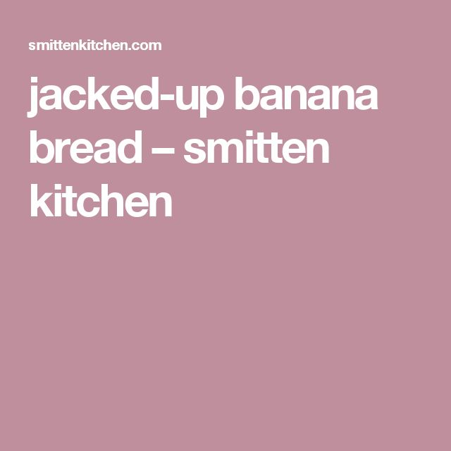 jacked-up banana bread – smitten kitchen