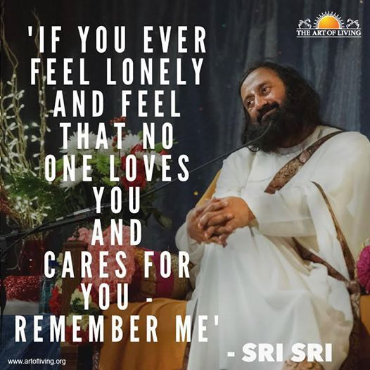 """""""If you ever feel lonely and feel that no one loves you and cares for you - remember me."""" - Sri Sri Ravi Shankar"""
