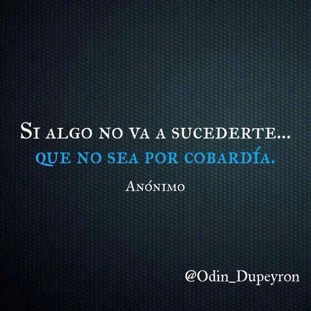 Si algo no va a sucederte... que no sea por cobardía. #frases