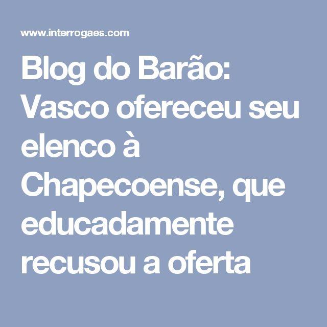 Blog do Barão: Vasco ofereceu seu elenco à Chapecoense, que educadamente recusou a oferta