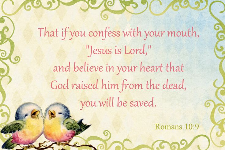 "If you confess with your mouth, ""Jesus is Lord ,"" and believe in your heart  that God raised Him from the dead, you will be saved  ~ Romans 10:9"