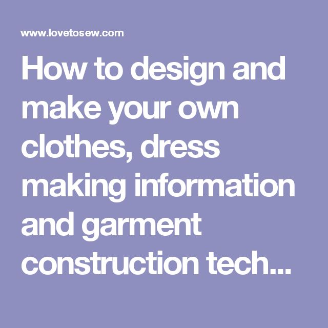 How to design and make your own clothes, dress making information and garment construction techniques