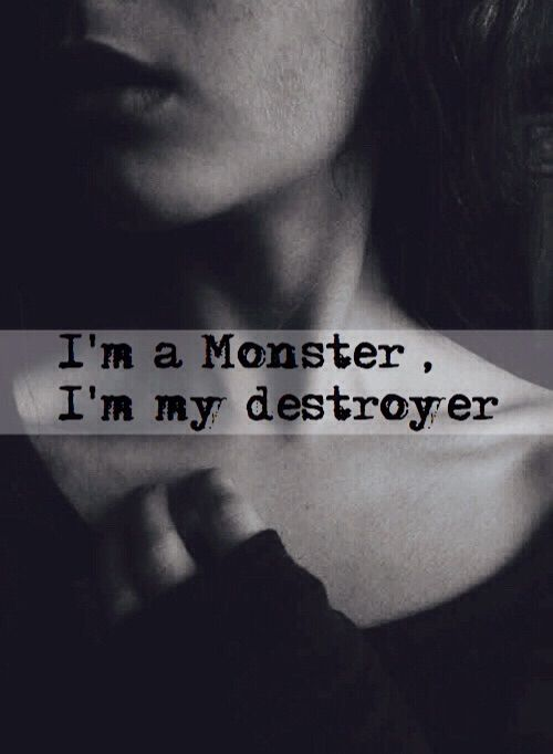 .I'm a monster. I'm my destroyer. I hurt myself to feel alive. To appease the monster inside.