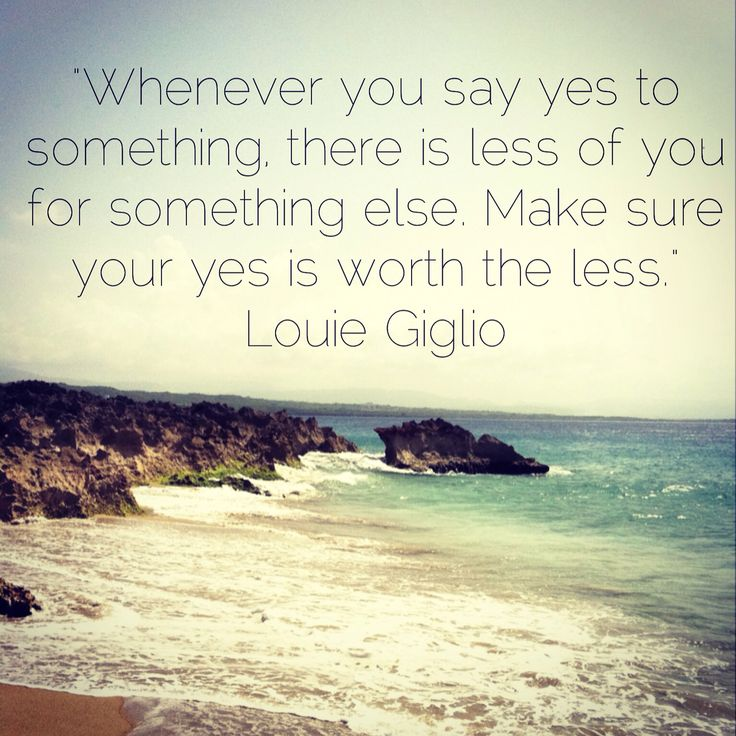 """Whenever you say yes to something, there is less of you for something else. Make sure your yes is worth the less."" ~ Louie Giglio"