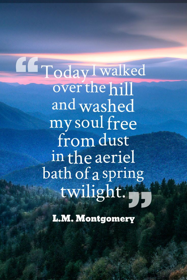 """""""Today I walked over the hill and washed my soul free from dust in the aeriel bath of a spring twilight."""" ~L.M. Montgomery, Selected Journals of L.M. Montgomery, Volume II: 1910-1921, Anne of Green Gables, Emily of New Moon"""