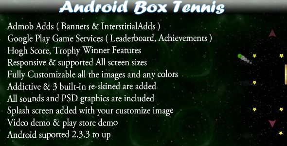 "Box Tennis + Leaderboard + Admob + Social Share . About ""Box Tennis ( Android Game )"" :—-—-—-—-—-—-—-—-—-—-—-—-This is a Java, Android based eclipse project and ""Tennis Ball"" Game for any android devices ( android phone, tablet and all others"