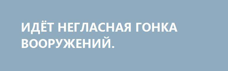ИДЁТ НЕГЛАСНАЯ ГОНКА ВООРУЖЕНИЙ. http://rusdozor.ru/2016/09/27/idyot-neglasnaya-gonka-vooruzhenij/  Проблема гиперзвукового оружия стояла еще в советское время – и у нас, и на Западе. Стороны пытались создать высокоточное вооружение, прежде всего, крылатые ракеты, затем беспилотники, которые были бы неуязвимы для средств воздушной обороны, обошли бы перспективные разработки зенитно-ракетного вооружения ...