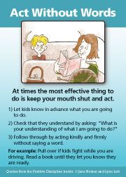 At times the most effective thing to do is keep your mouth shut and act. Follow through by acting kindly and firmly without saying a word.