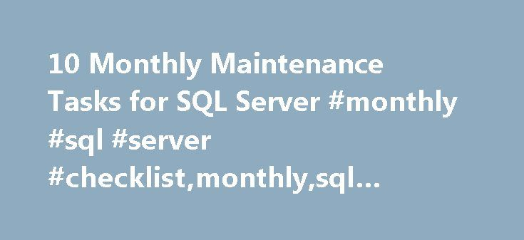 10 Monthly Maintenance Tasks for SQL Server #monthly #sql #server #checklist,monthly,sql #server,checklist,dba http://india.remmont.com/10-monthly-maintenance-tasks-for-sql-server-monthly-sql-server-checklistmonthlysql-serverchecklistdba/  # Strate SQL 10 Monthly Maintenance Tasks for SQL Server Are you doing what you must to ensure that your SQL Server environment is behaving as you, or your manager, expects that it is? Whether you are veteran, involuntary, or junior DBA, there are common…