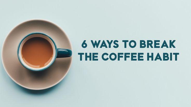 6 ways to break the coffee habit