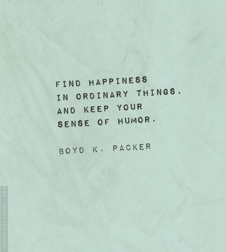 """""""Find happiness in ordinary things, and keep your sense of humor."""" —Boyd K. Packer"""