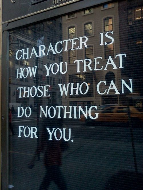 Character is how you treat those who can do for you as well. Everything you do builds character. You are either a person of good or bad character based on your deeds, or lack of.