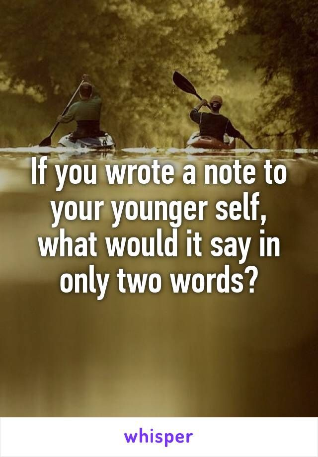 If you wrote a note to your younger self, what would it say in only two words?