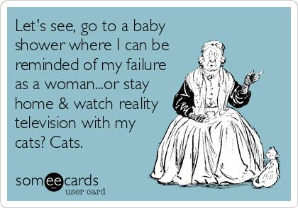 Let's see, go to a baby shower where I can be reminded of my failure as a woman...or stay home & watch reality television with my cats? Cats.