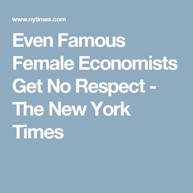 Even Famous Female Economists Get No Respect - The New York Times