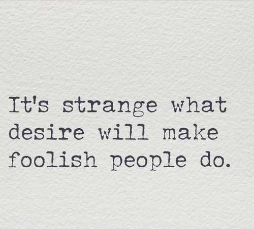 It's strange what desire will make foolish people do - Wicked Game, Chris Isaak