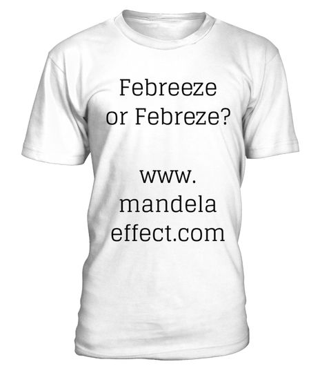 # 2017 Mandela Effect Conversation Starter .  Special Offer, not available anywhere else!www.MandelaEffect.co and www.MandelaShirts.com bring you  Mandela Effect conversation starters .The Loco Logos Series Summer 2017 Febreze or Febreeze ?Find out who is from this reality and who is from our old reality!Then find out how many people get baffled when they Google it and find it never existed.Available in a variety of styles and colorsBuy yours now before it's too late! PORTION OF ALL SALES…