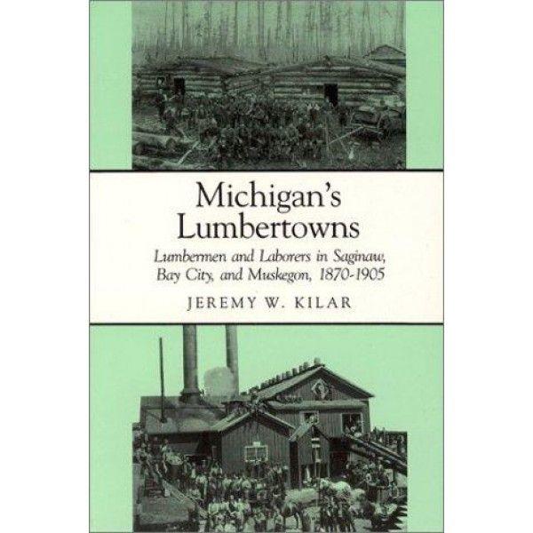 Michigan's Lumbertowns: Lumbermen and Laborers in Saginaw, Bay City, and…