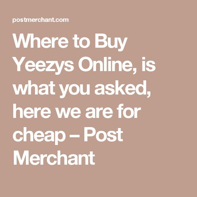 Where to Buy Yeezys Online, is what you asked, here we are for cheap                      – Post Merchant
