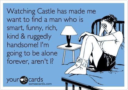 Watching Castle has made me want to find a man who is smart, funny, rich, kind & ruggedly handsome! I'm going to be alone forever, aren't I?