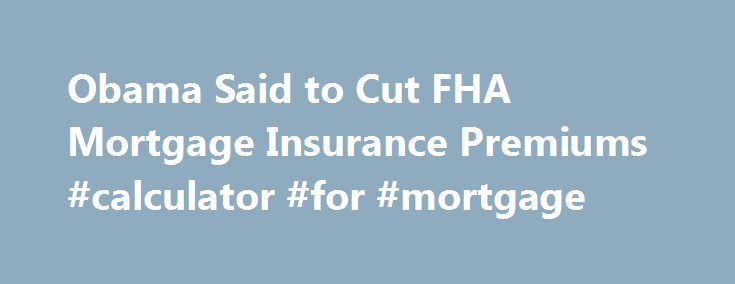 Obama Said to Cut FHA Mortgage Insurance Premiums #calculator #for #mortgage http://mortgages.remmont.com/obama-said-to-cut-fha-mortgage-insurance-premiums-calculator-for-mortgage/  #obama mortgage # Obama Said to Cut FHA Mortgage Insurance Premiums In an effort to expand homeownership among lower-income buyers, President Barack Obama plans to cut mortgage-insurance premiums charged by a government agency. The annual fees the Federal Housing Administration … Continue reading →