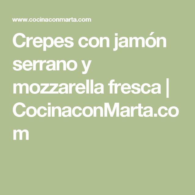 Crepes con jamón serrano y mozzarella fresca | CocinaconMarta.com