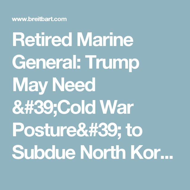 Retired Marine General: Trump May Need 'Cold War Posture' to Subdue North Korea - Breitbart