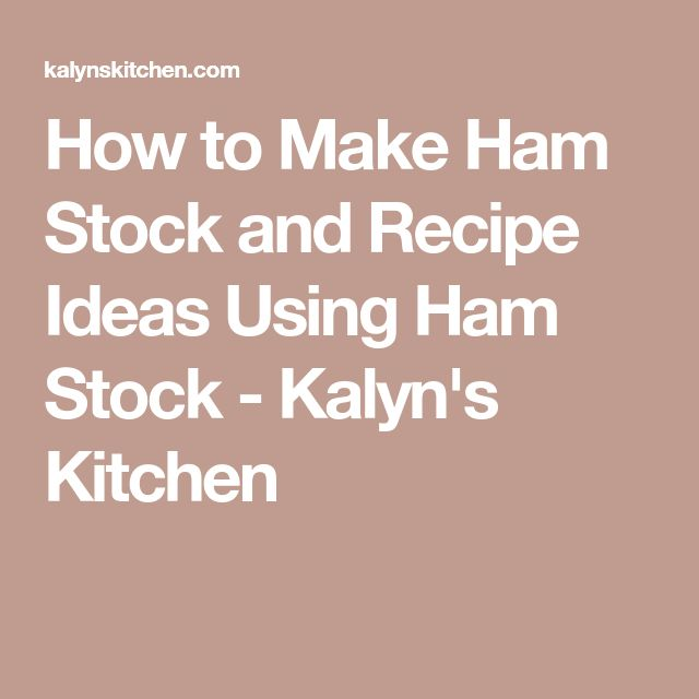 How to Make Ham Stock and Recipe Ideas Using Ham Stock - Kalyn's Kitchen