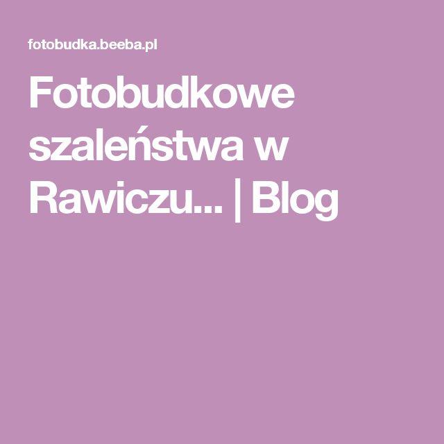 Fotobudkowe szaleństwa w Rawiczu... | Blog