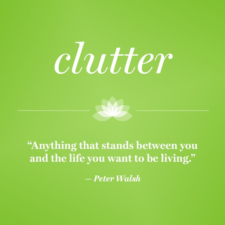 Clutter: Anything that stands between you and the life you want to be living.