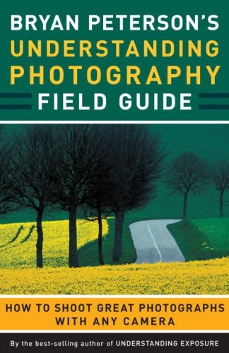 Bryan Peterson's Understanding Photography Field Guide: How to Shoot Great Photographs with Any Camera by Bryan Peterson