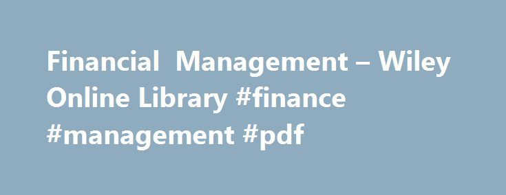 Financial Management – Wiley Online Library #finance #management #pdf http://tucson.remmont.com/financial-management-wiley-online-library-finance-management-pdf/  # Financial Management Virtual Issue: Politics and Finance Two key events over the past year have brought global politics to the forefront of finance: 1) the dramatic halt to the multi-year Chinese stock market run-up; and 2) the surprising election of controversial billionaire financier Donald Trump and his sprawling business…