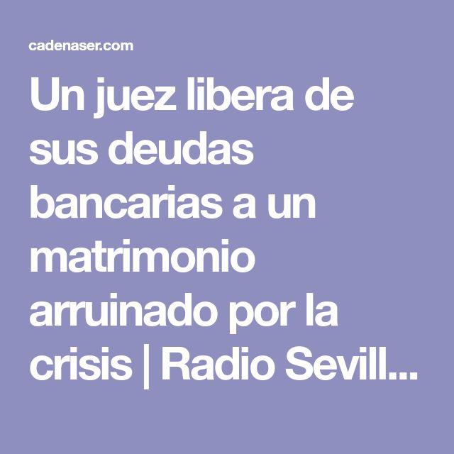 Un juez libera de sus deudas bancarias a un matrimonio arruinado por la crisis | Radio Sevilla | Hora 14 Sevilla | Cadena SER