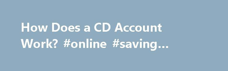 How Does a CD Account Work? #online #saving #account #rates http://savings.remmont.com/how-does-a-cd-account-work-online-saving-account-rates/  How Does a CD Account Work? Opening An Account In order to deposit money into...