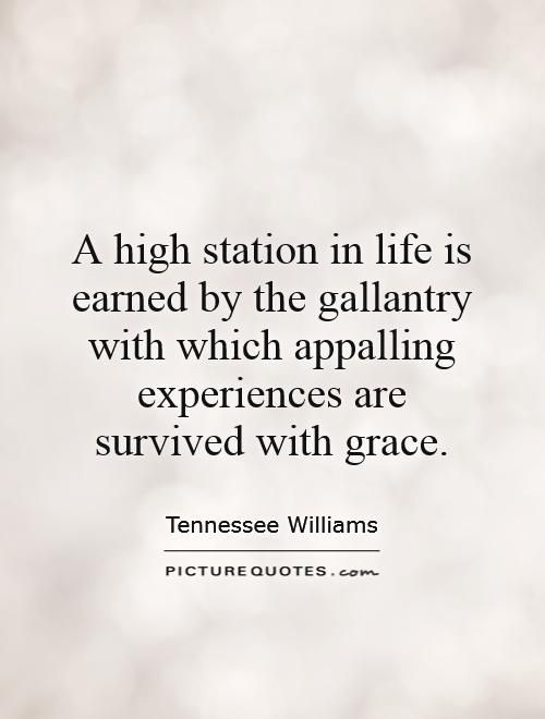 A high station in life is earned by the gallantry with which appalling experiences are survived with grace. Tennessee Williams quotes on PictureQuotes.com.