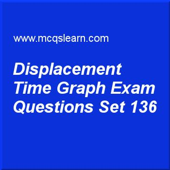 Practice test on displacement-time graph, O level Cambridge physics quiz 136 online. Practice physics exam's questions and answers to learn displacement-time graph test with answers. Practice online quiz to test knowledge on displacement-time graph, converging lens, heat capacity: physics, latent heat, work in physics worksheets. Free displacement-time graph test has multiple choice questions as gradient of a displacement-time graph gives, answers key with choices as velocity of the...