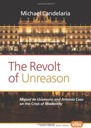 The Revolt of Unreason: Miguel de Unamuno and Antonio Caso on the Crisis of Modernity