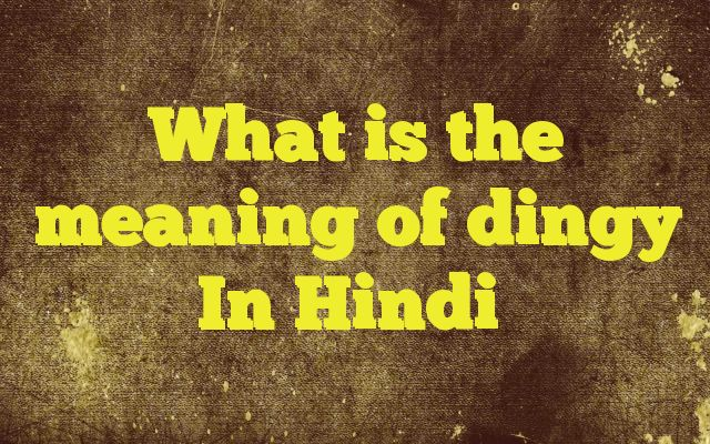 What is the meaning of dingy In Hindi http://www.englishinhindi.com/?p=5751&What+is+the+meaning+of+dingy+In+Hindi  Meaning of  dingy in Hindi  SYNONYMS AND OTHER WORDS FOR dingy  धूंधला→dingy काला→black,dark,ebon,jetty,darksome,dingy मैला→sloppy,muddy,unwashed,unkempt,unsanitary,dingy फीका→faded,insipid,pale,colorless,tasteless,dingy अंधेरा और गंदा→dingy संदिग्ध→sus