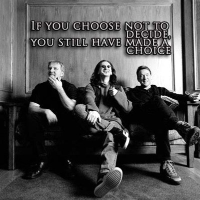 ~If you choose not to decide, you still have made a choice~  Freewill - Rush