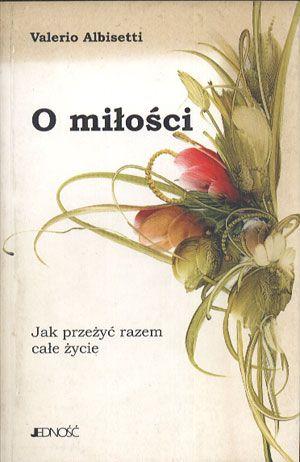 O miłości. Jak przeżyć razem całe życie, Valerio Albisetti, Jedność, 1999, http://www.antykwariat.nepo.pl/o-milosci-jak-przezyc-razem-cale-zycie-valerio-albisetti-p-14065.html