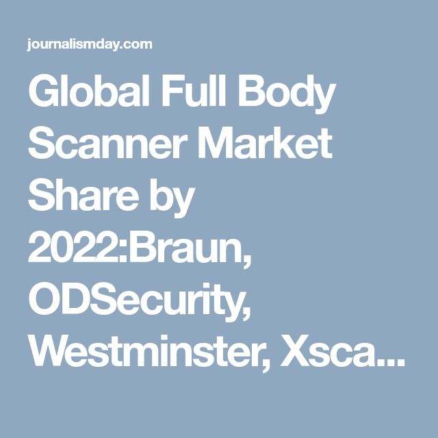 Global Full Body Scanner Market Share by 2022:Braun, ODSecurity, Westminster, Xscann Technologies and CST