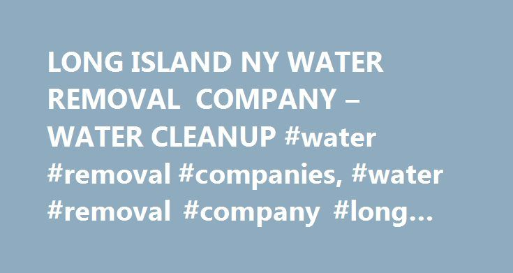 LONG ISLAND NY WATER REMOVAL COMPANY – WATER CLEANUP #water #removal #companies, #water #removal #company #long #island http://botswana.remmont.com/long-island-ny-water-removal-company-water-cleanup-water-removal-companies-water-removal-company-long-island/  # January 3, 2015 911 Flood is your local water removal company. We proudly serve Long Island, Queens, Bronx, Brooklyn, NYC and Westchester and have all of the structural drying equipment and hands on experience to handle any flooded or…