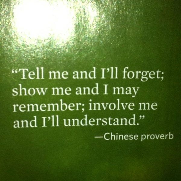 Tell me, and I'll forget; show me and I may remember, involve me and I'll understand.