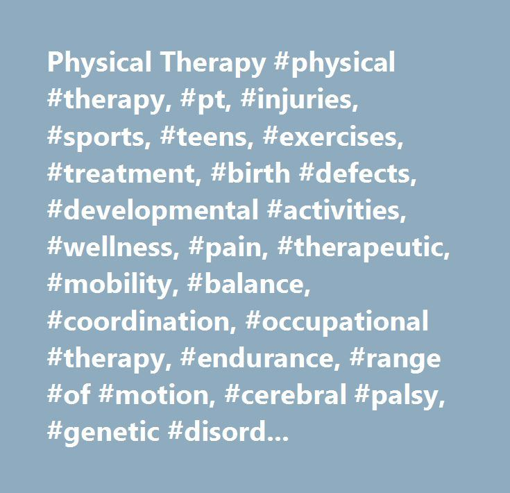 Physical Therapy #physical #therapy, #pt, #injuries, #sports, #teens, #exercises, #treatment, #birth #defects, #developmental #activities, #wellness, #pain, #therapeutic, #mobility, #balance, #coordination, #occupational #therapy, #endurance, #range #of #motion, #cerebral #palsy, #genetic #disorders, #head #injuries, #my #child's #physical #therapists, #cd1physical #therapy, #cd1orthopedics, #cd1physical #therapy, #cd1orthopedics, #cd1pain #management, #cd1physical #medicine # #…