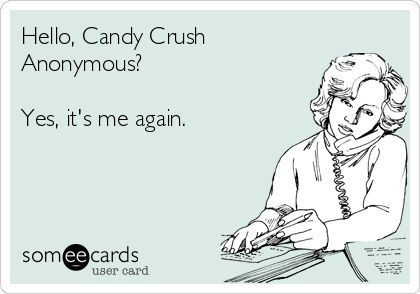 candy crush addiction... It's bad.