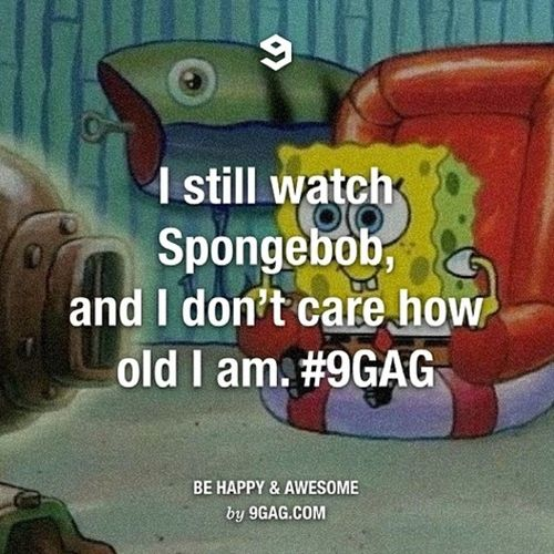 I'll watch Spongebob till the end if my life I so love watching this with my grandchildren