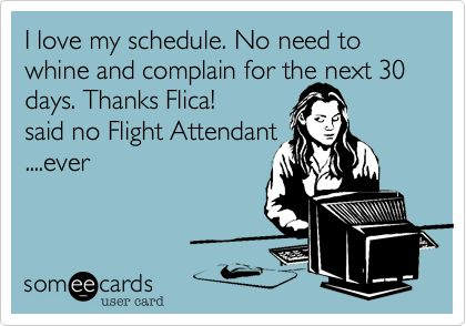 I love my schedule. No need to whine and complain for the next 30 days. Thanks Flica! said no Flight Attendant ....ever.