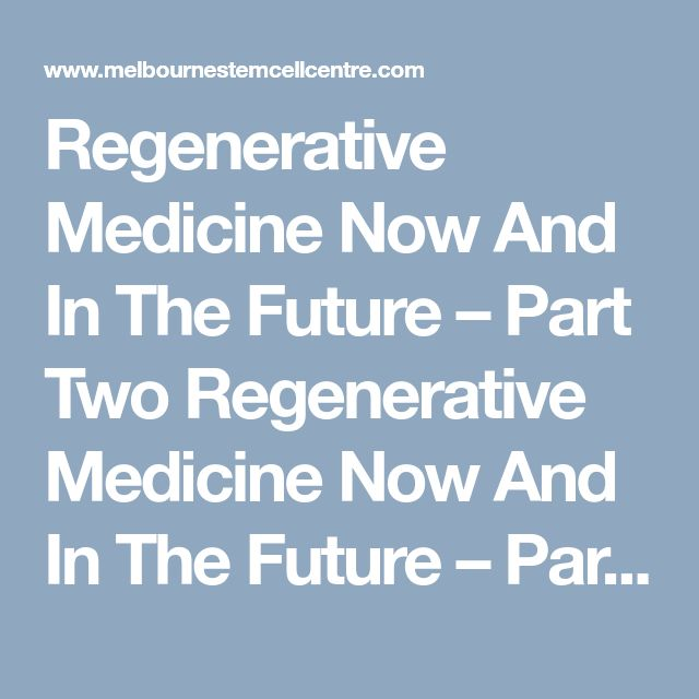 Regenerative Medicine Now And In The Future – Part Two	 Regenerative Medicine Now And In The Future – Part Two.  Visit us & know more.