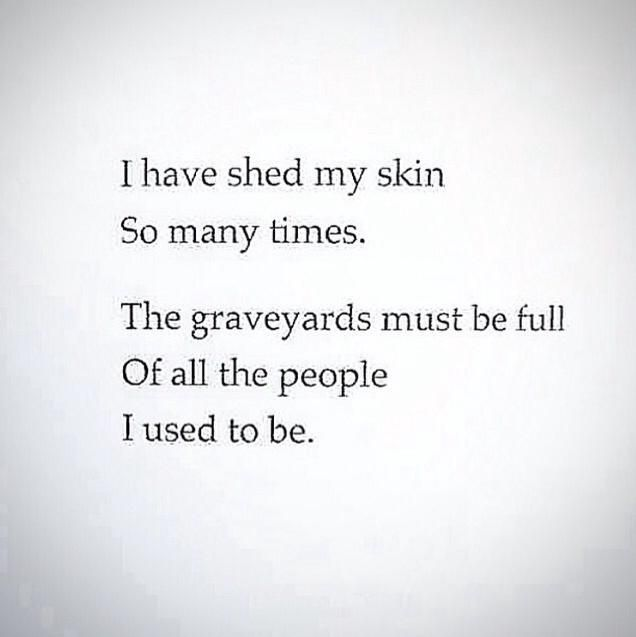 """""""I have shed my skin so many times ...""""  I just think it's a pretty verse.  In truth, I've always been the same person."""